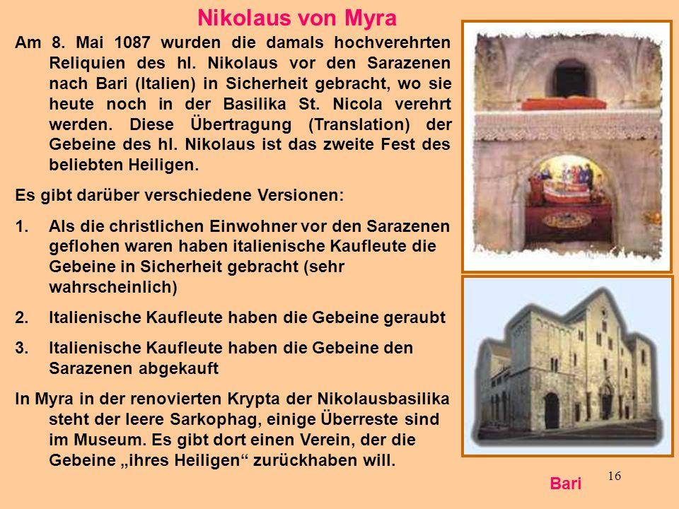 16 Nikolaus von Myra Am 8. Mai 1087 wurden die damals hochverehrten Reliquien des hl. Nikolaus vor den Sarazenen nach Bari (Italien) in Sicherheit geb