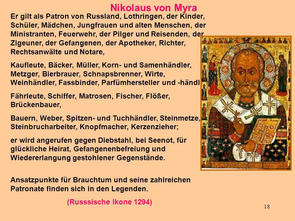 18 Nikolaus von Myra Er gilt als Patron von Russland, Lothringen, der Kinder, Schüler, Mädchen, Jungfrauen und alten Menschen, der Ministranten, Feuer