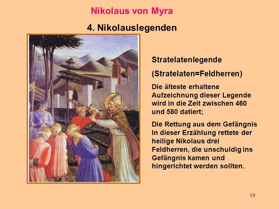 19 Nikolaus von Myra 4. Nikolauslegenden Stratelatenlegende (Stratelaten=Feldherren) Die älteste erhaltene Aufzeichnung dieser Legende wird in die Zei
