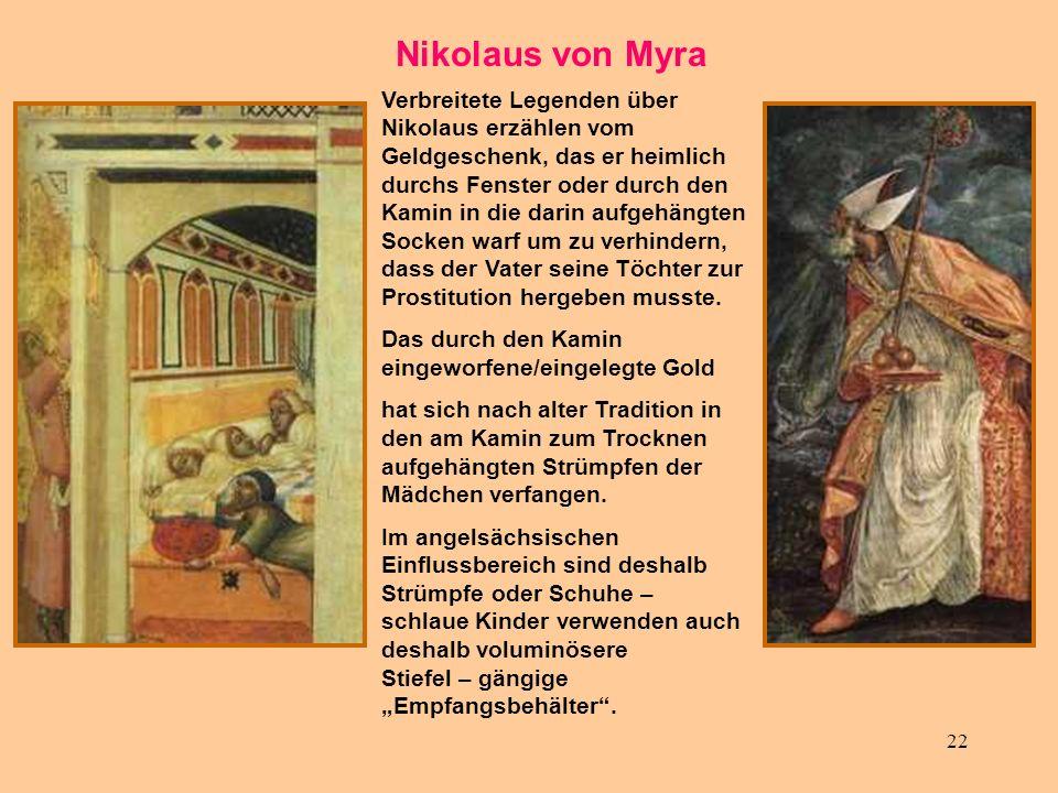 22 Nikolaus von Myra Verbreitete Legenden über Nikolaus erzählen vom Geldgeschenk, das er heimlich durchs Fenster oder durch den Kamin in die darin au