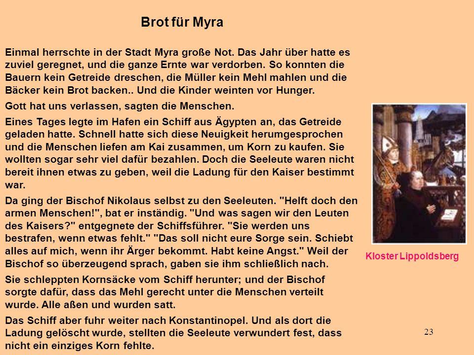 23 Brot für Myra Einmal herrschte in der Stadt Myra große Not. Das Jahr über hatte es zuviel geregnet, und die ganze Ernte war verdorben. So konnten d