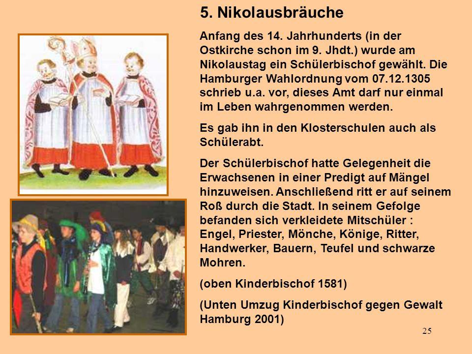 25 5. Nikolausbräuche Anfang des 14. Jahrhunderts (in der Ostkirche schon im 9. Jhdt.) wurde am Nikolaustag ein Schülerbischof gewählt. Die Hamburger