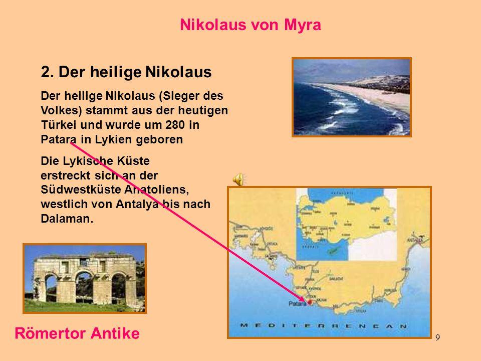 9 Nikolaus von Myra 2. Der heilige Nikolaus Der heilige Nikolaus (Sieger des Volkes) stammt aus der heutigen Türkei und wurde um 280 in Patara in Lyki