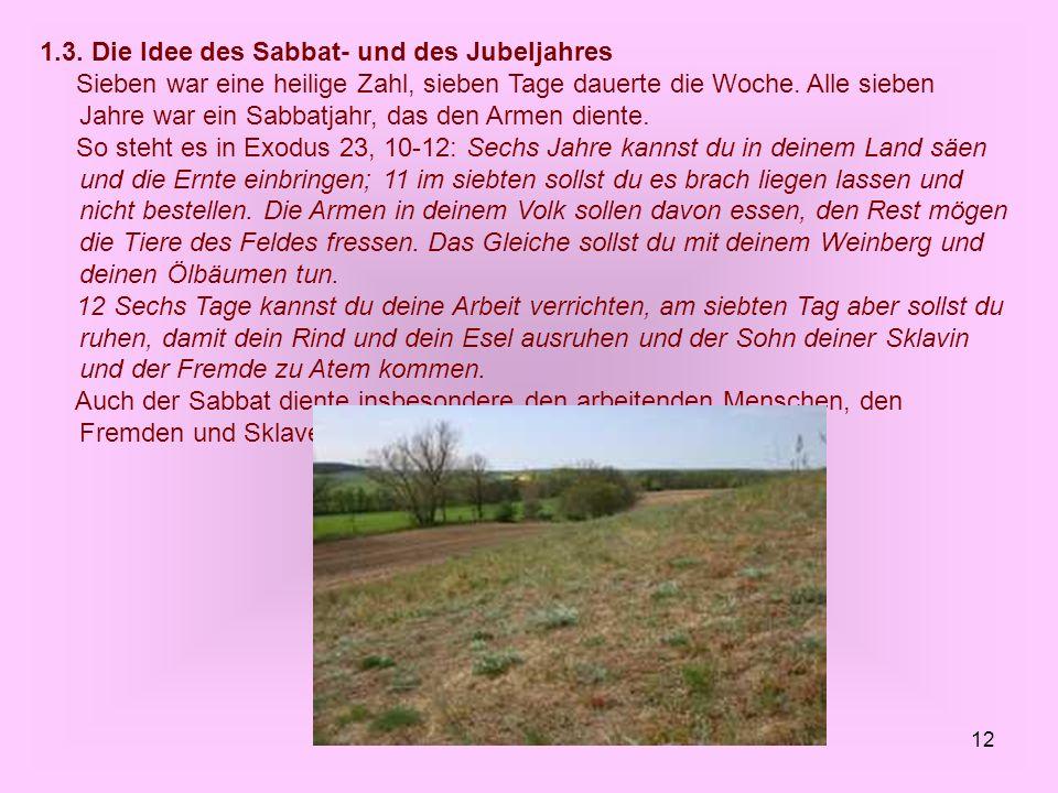 12 1.3. Die Idee des Sabbat- und des Jubeljahres Sieben war eine heilige Zahl, sieben Tage dauerte die Woche. Alle sieben Jahre war ein Sabbatjahr, da