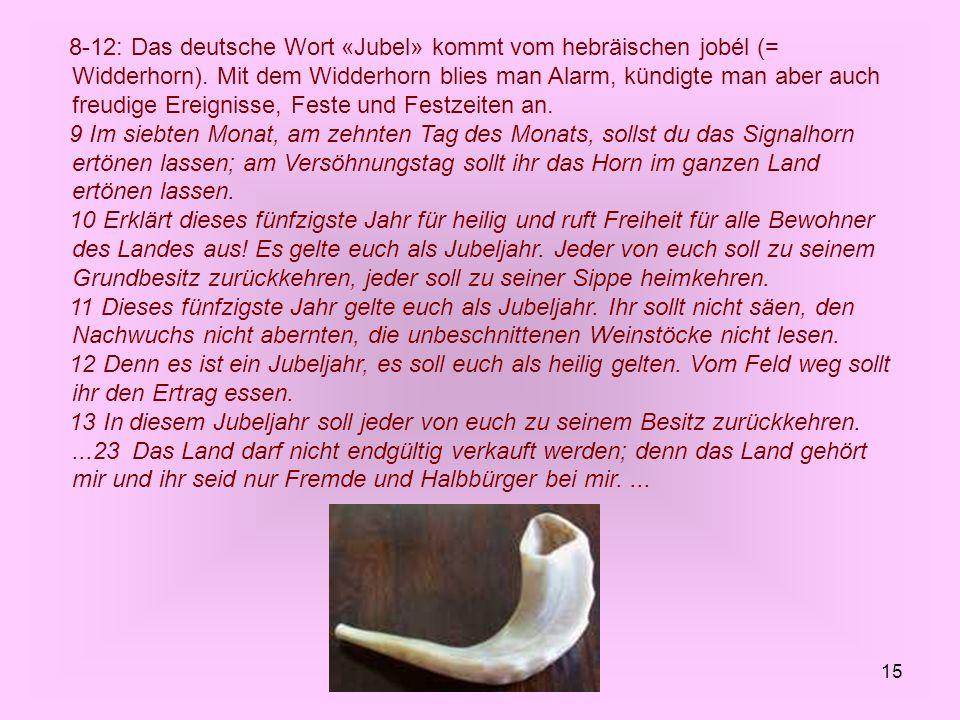 15 8-12: Das deutsche Wort «Jubel» kommt vom hebräischen jobél (= Widderhorn). Mit dem Widderhorn blies man Alarm, kündigte man aber auch freudige Ere