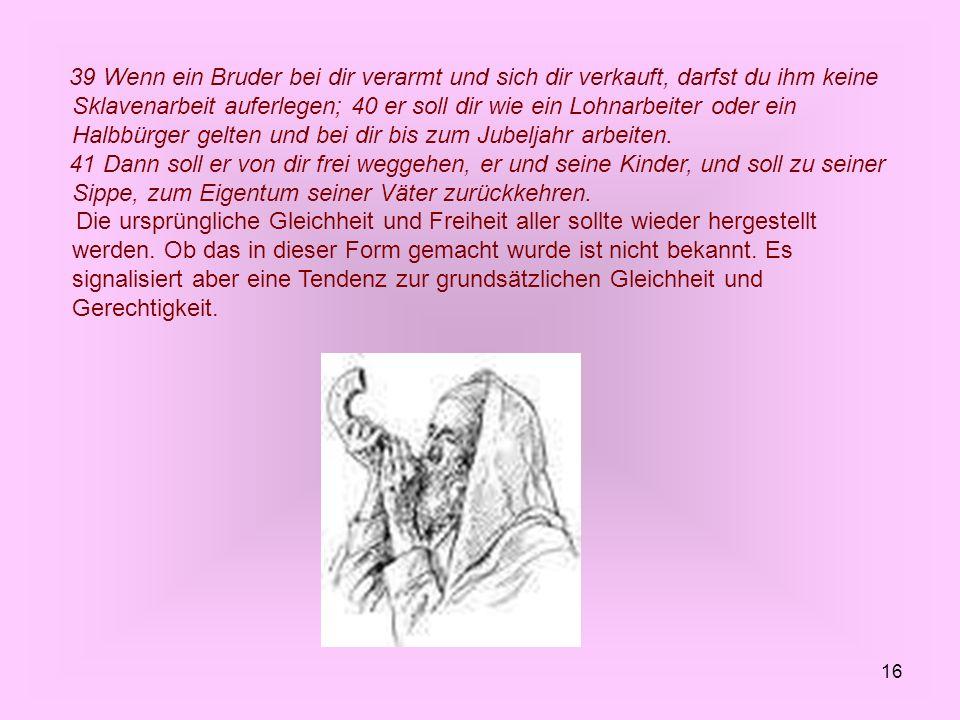 16 39 Wenn ein Bruder bei dir verarmt und sich dir verkauft, darfst du ihm keine Sklavenarbeit auferlegen; 40 er soll dir wie ein Lohnarbeiter oder ei