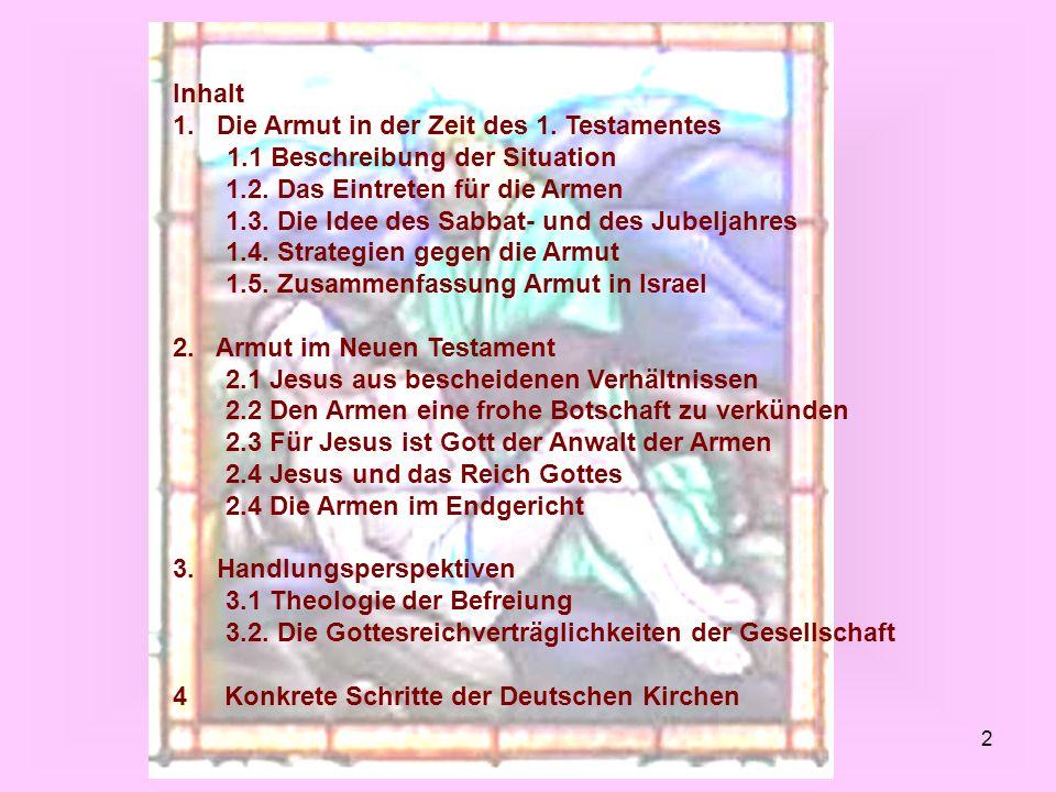 2 Inhalt 1. Die Armut in der Zeit des 1. Testamentes 1.1 Beschreibung der Situation 1.2. Das Eintreten für die Armen 1.3. Die Idee des Sabbat- und des