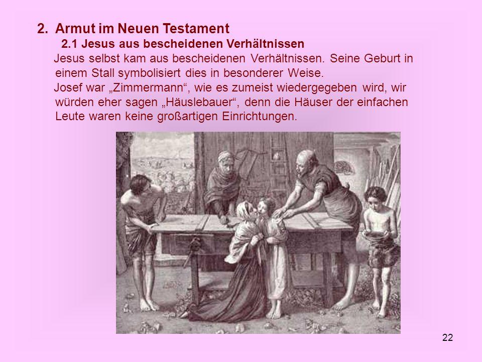 22 2. Armut im Neuen Testament 2.1 Jesus aus bescheidenen Verhältnissen Jesus selbst kam aus bescheidenen Verhältnissen. Seine Geburt in einem Stall s