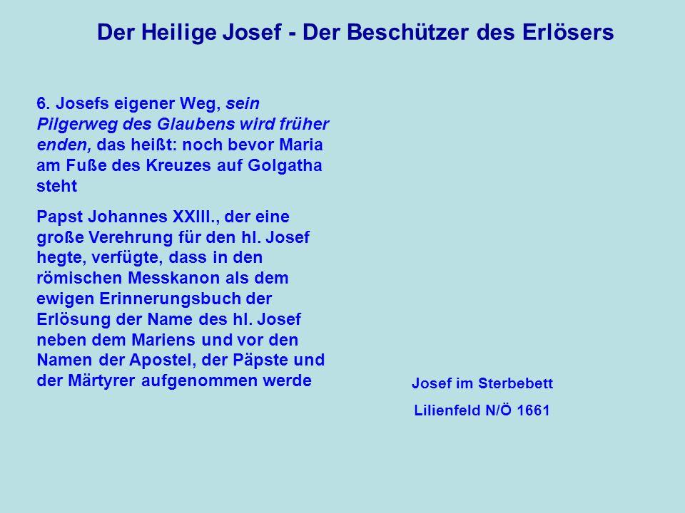 Der Heilige Josef - Der Beschützer des Erlösers 6. Josefs eigener Weg, sein Pilgerweg des Glaubens wird früher enden, das heißt: noch bevor Maria am F