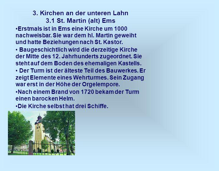 3. Kirchen an der unteren Lahn 3.1 St. Martin (alt) Ems Erstmals ist in Ems eine Kirche um 1000 nachweisbar. Sie war dem hl. Martin geweiht und hatte