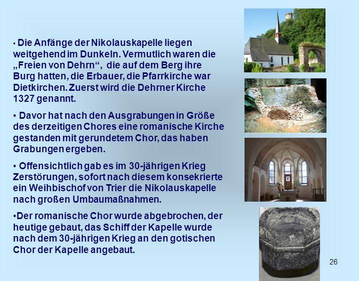 26 Die Anfänge der Nikolauskapelle liegen weitgehend im Dunkeln. Vermutlich waren die Freien von Dehrn, die auf dem Berg ihre Burg hatten, die Erbauer