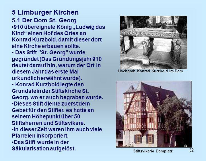 32 5 Limburger Kirchen 5.1 Der Dom St. Georg 910 übereignete König Ludwig das Kind einen Hof des Ortes an Konrad Kurzbold, damit dieser dort eine Kirc