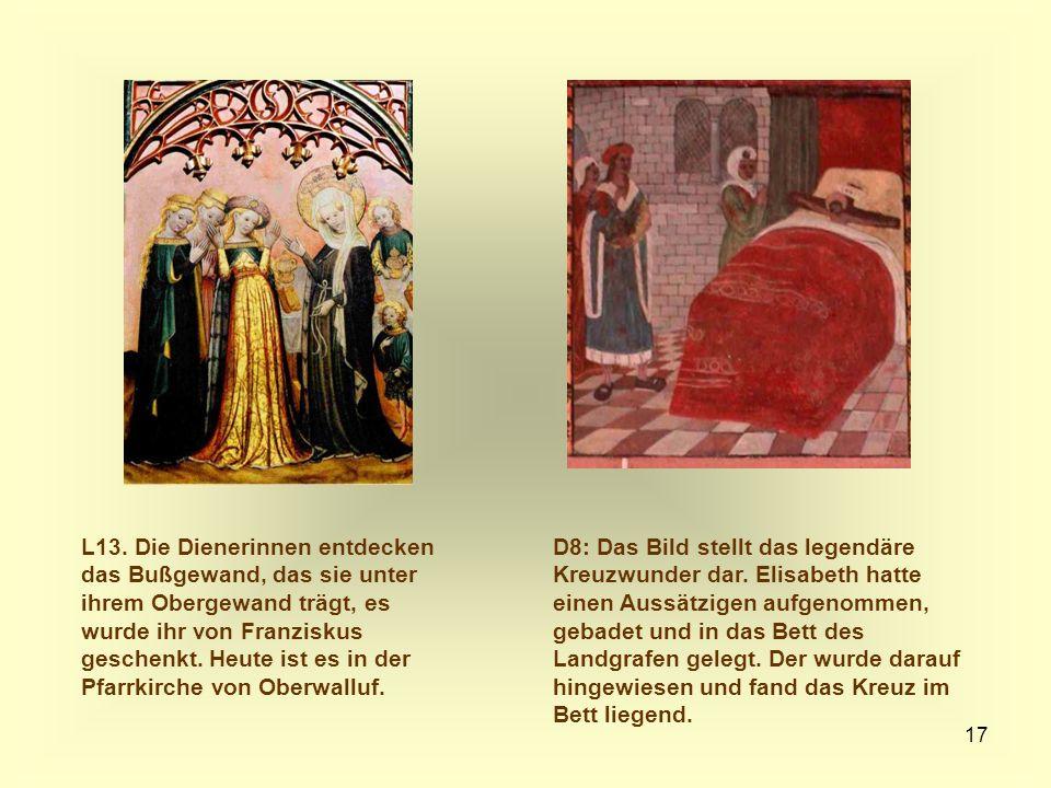 17 D8: Das Bild stellt das legendäre Kreuzwunder dar. Elisabeth hatte einen Aussätzigen aufgenommen, gebadet und in das Bett des Landgrafen gelegt. De