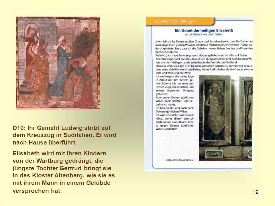 19 D10: Ihr Gemahl Ludwig stirbt auf dem Kreuzzug in Süditalien. Er wird nach Hause überführt. Elisabeth wird mit ihren Kindern von der Wartburg gedrä