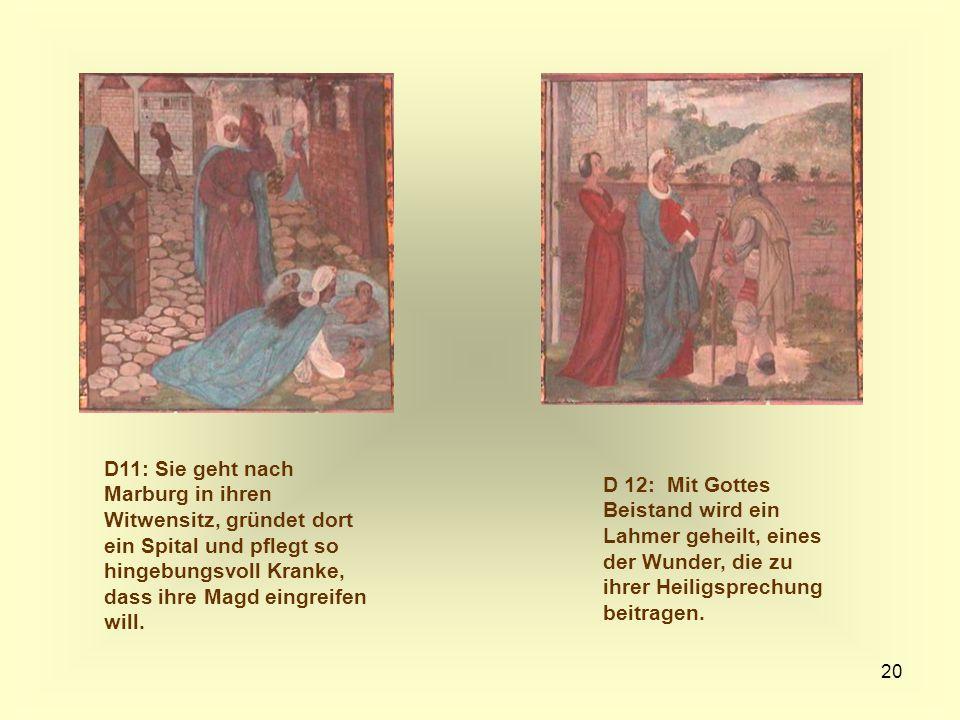 20 D11: Sie geht nach Marburg in ihren Witwensitz, gründet dort ein Spital und pflegt so hingebungsvoll Kranke, dass ihre Magd eingreifen will. D 12:
