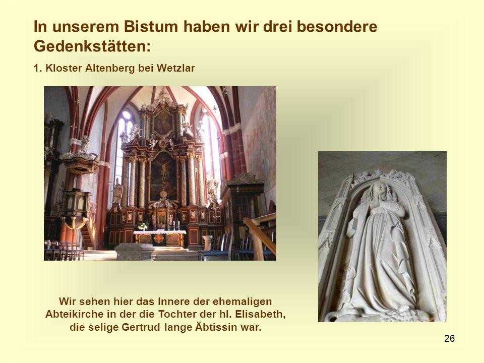 26 In unserem Bistum haben wir drei besondere Gedenkstätten: 1. Kloster Altenberg bei Wetzlar Wir sehen hier das Innere der ehemaligen Abteikirche in