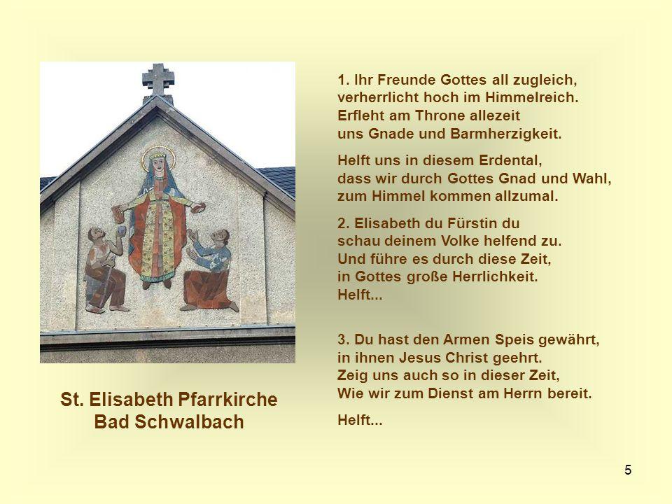 5 St. Elisabeth Pfarrkirche Bad Schwalbach 1. Ihr Freunde Gottes all zugleich, verherrlicht hoch im Himmelreich. Erfleht am Throne allezeit uns Gnade