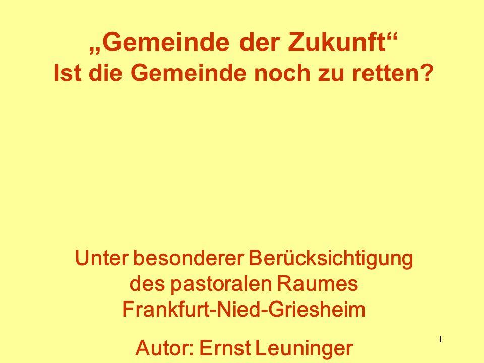 1 Gemeinde der Zukunft Ist die Gemeinde noch zu retten? Unter besonderer Berücksichtigung des pastoralen Raumes Frankfurt-Nied-Griesheim Autor: Ernst