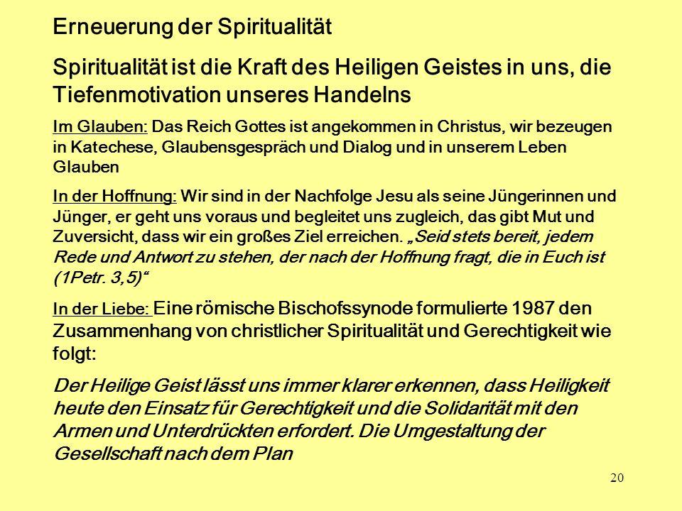 20 Erneuerung der Spiritualität Spiritualität ist die Kraft des Heiligen Geistes in uns, die Tiefenmotivation unseres Handelns Im Glauben: Das Reich G