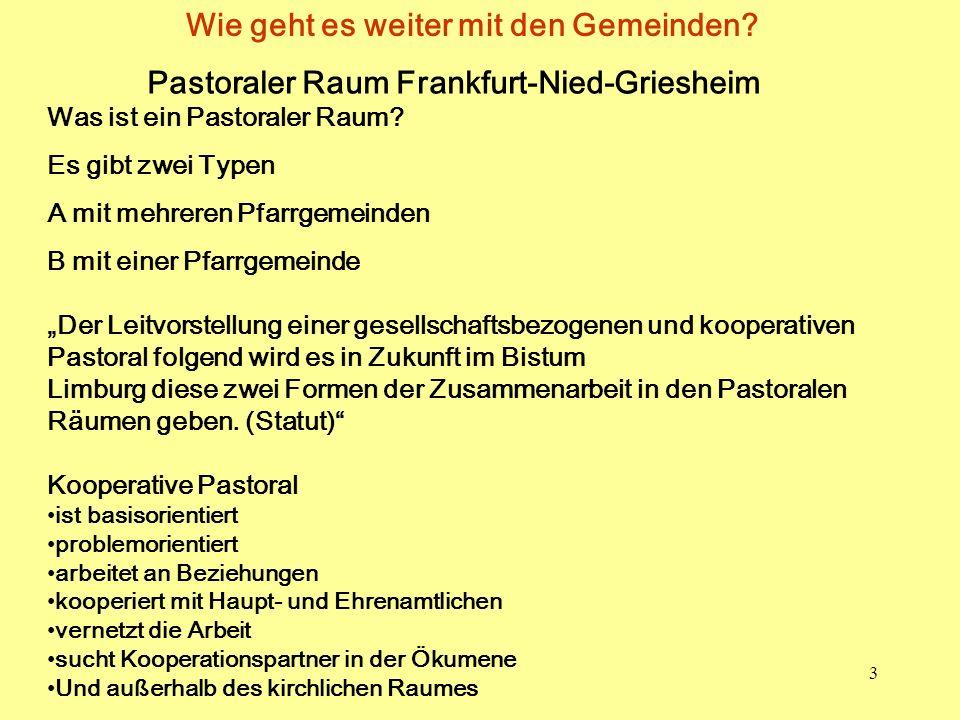 3 Wie geht es weiter mit den Gemeinden? Pastoraler Raum Frankfurt-Nied-Griesheim Was ist ein Pastoraler Raum? Es gibt zwei Typen A mit mehreren Pfarrg