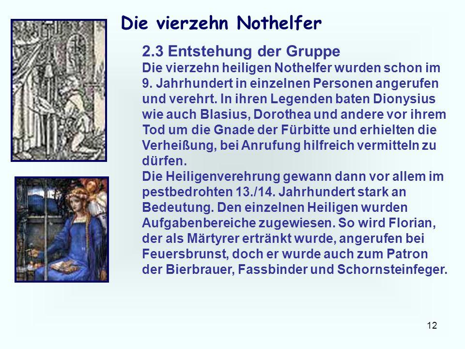 12 Die vierzehn Nothelfer 2.3 Entstehung der Gruppe Die vierzehn heiligen Nothelfer wurden schon im 9. Jahrhundert in einzelnen Personen angerufen und