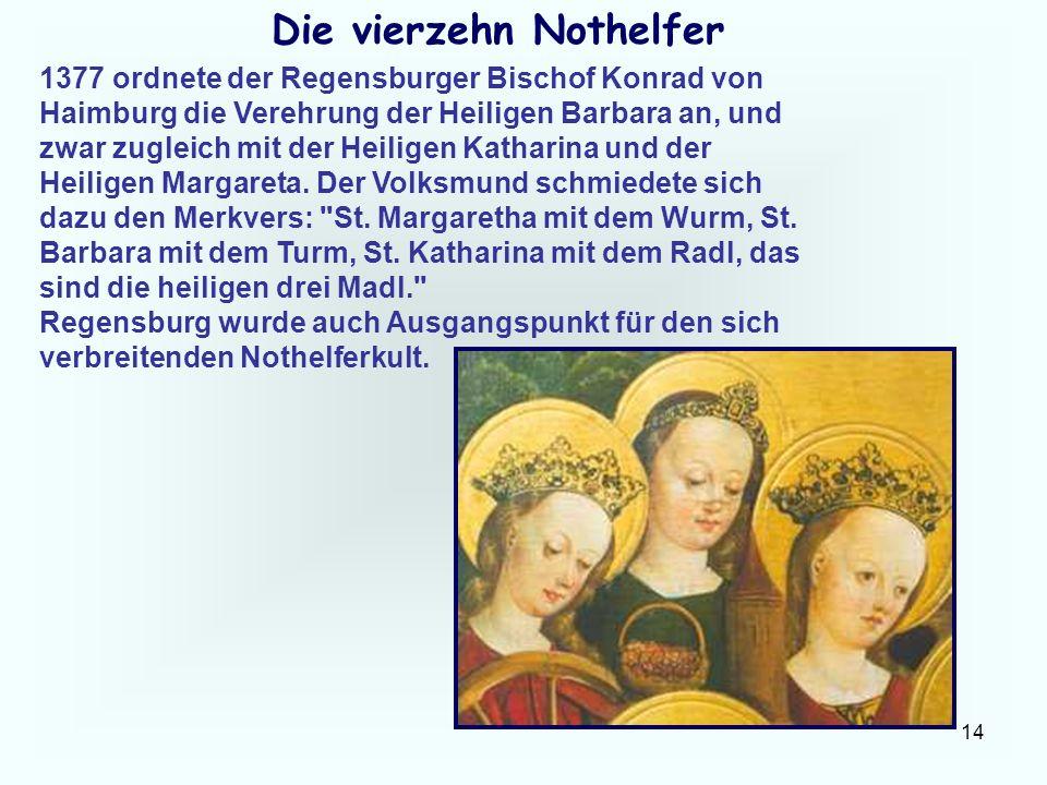 14 Die vierzehn Nothelfer 1377 ordnete der Regensburger Bischof Konrad von Haimburg die Verehrung der Heiligen Barbara an, und zwar zugleich mit der H