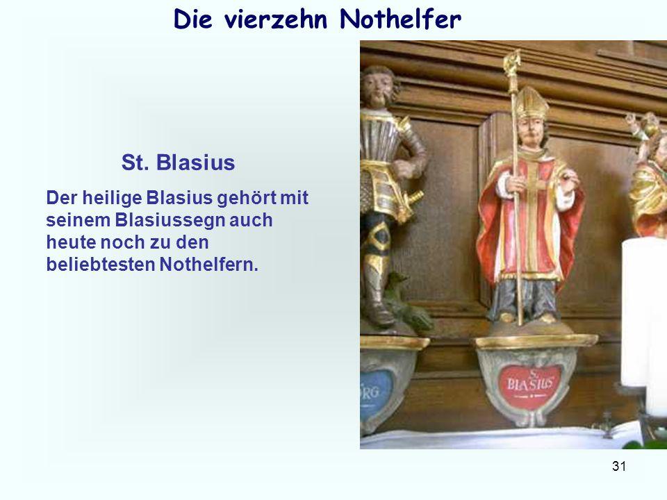 31 Die vierzehn Nothelfer St. Blasius Der heilige Blasius gehört mit seinem Blasiussegn auch heute noch zu den beliebtesten Nothelfern.