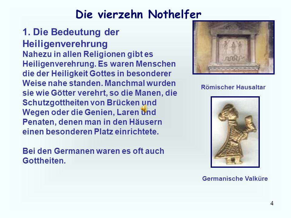 4 Die vierzehn Nothelfer 1. Die Bedeutung der Heiligenverehrung Nahezu in allen Religionen gibt es Heiligenverehrung. Es waren Menschen die der Heilig