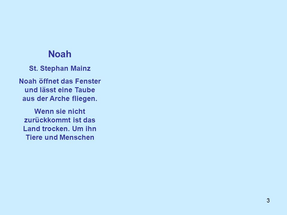 3 Noah St. Stephan Mainz Noah öffnet das Fenster und lässt eine Taube aus der Arche fliegen. Wenn sie nicht zurückkommt ist das Land trocken. Um ihn T
