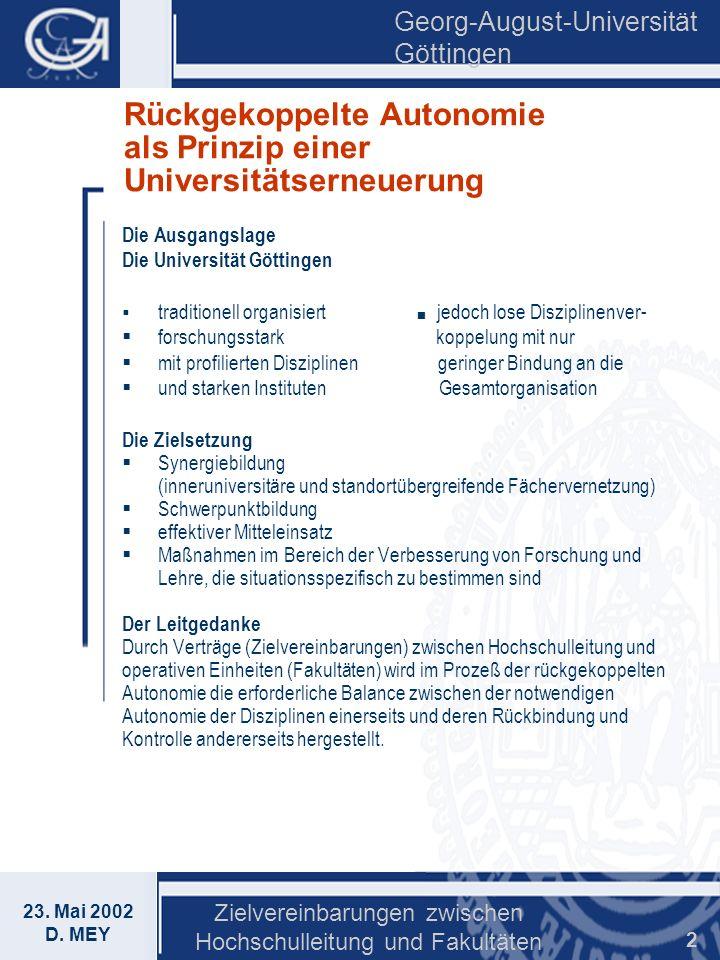 Georg-August-Universität Göttingen 23. Mai 2002 D. MEY Zielvereinbarungen zwischen Hochschulleitung und Fakultäten 2 Rückgekoppelte Autonomie als Prin