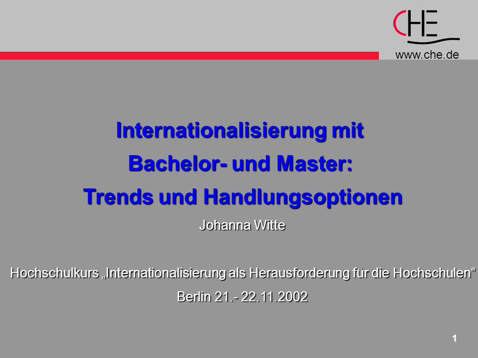 www.che.de 1 Internationalisierung mit Bachelor- und Master: Trends und Handlungsoptionen Johanna Witte Hochschulkurs Internationalisierung als Herausforderung für die Hochschulen Berlin 21.- 22.11.2002
