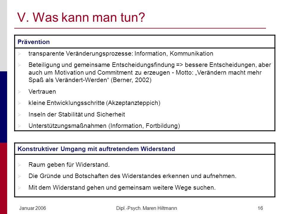 Dipl.-Psych. Maren HiltmannJanuar 200616 V. Was kann man tun? Prävention transparente Veränderungsprozesse: Information, Kommunikation Beteiligung und