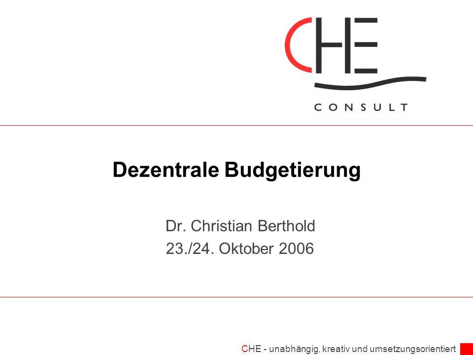 CHE - unabhängig, kreativ und umsetzungsorientiert Dezentrale Budgetierung Dr. Christian Berthold 23./24. Oktober 2006