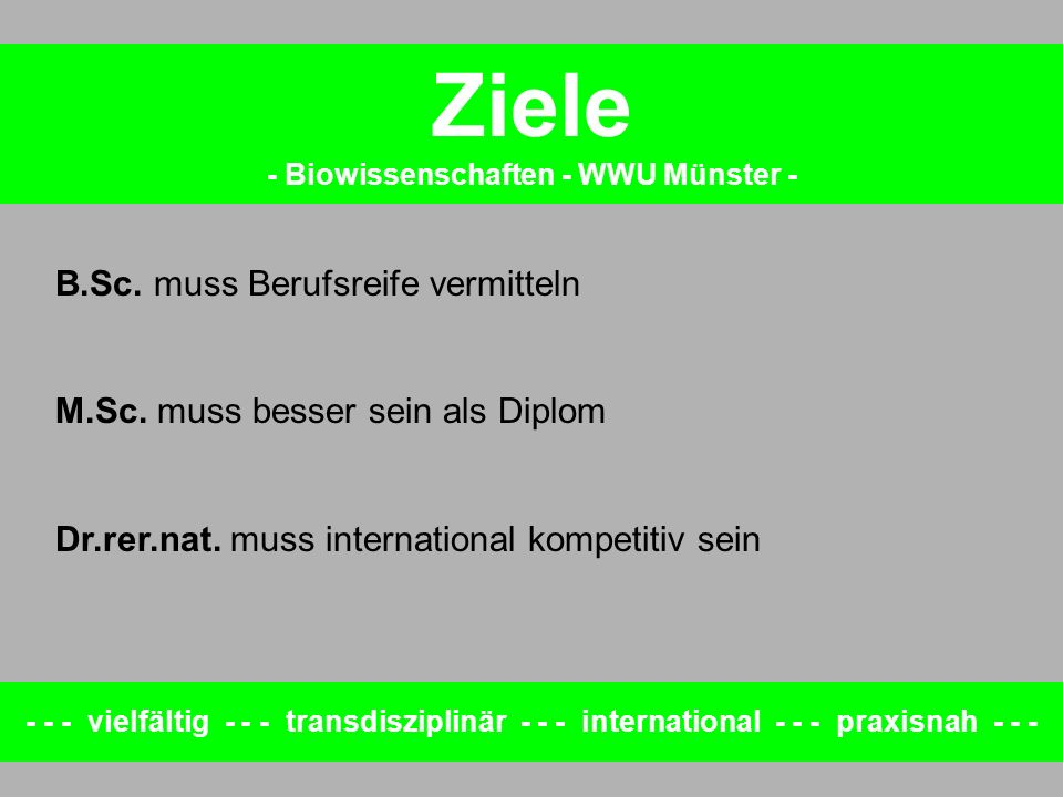 Ziele - Biowissenschaften - WWU Münster - B.Sc. muss Berufsreife vermitteln M.Sc. muss besser sein als Diplom Dr.rer.nat. muss international kompetiti