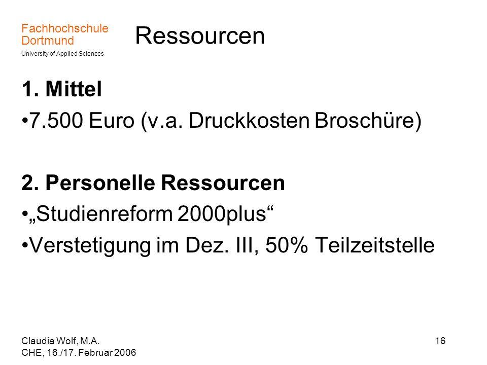 Fachhochschule Dortmund University of Applied Sciences Claudia Wolf, M.A. CHE, 16./17. Februar 2006 16 Ressourcen 1. Mittel 7.500 Euro (v.a. Druckkost