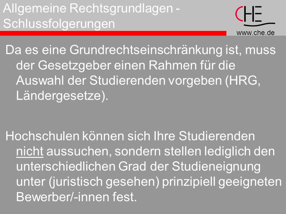 www.che.de Allgemeine Rechtsgrundlagen - Schlussfolgerungen Da es eine Grundrechtseinschränkung ist, muss der Gesetzgeber einen Rahmen für die Auswahl der Studierenden vorgeben (HRG, Ländergesetze).