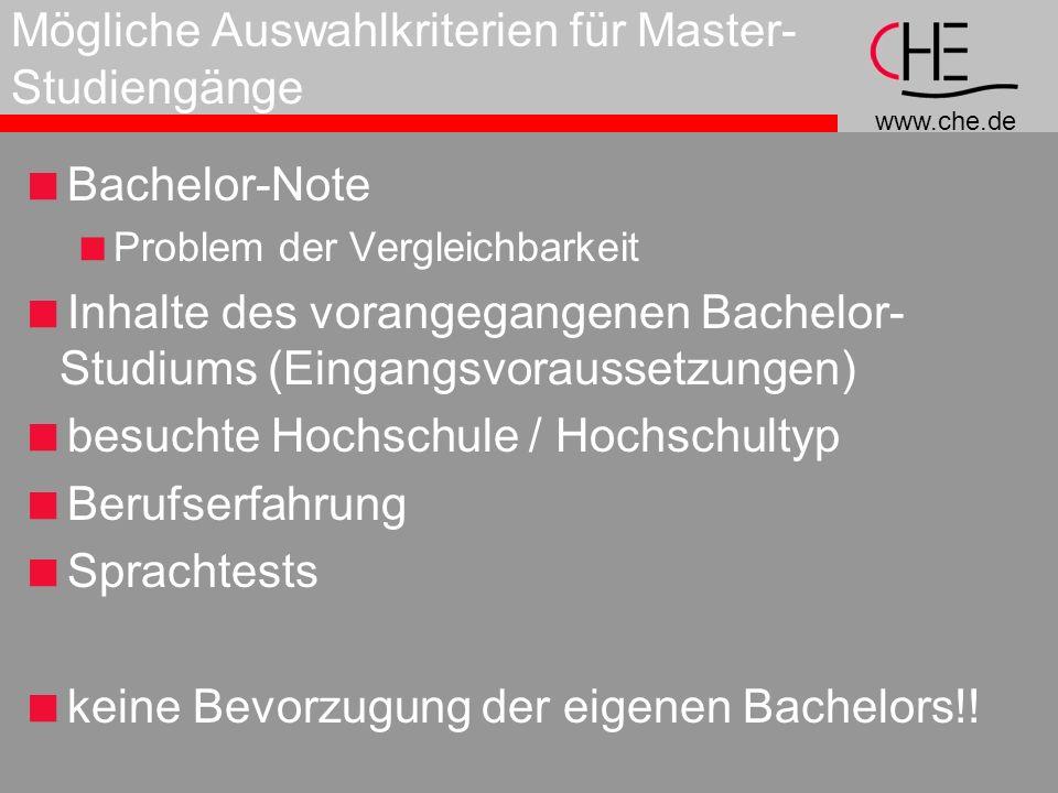 www.che.de Mögliche Auswahlkriterien für Master- Studiengänge Bachelor-Note Problem der Vergleichbarkeit Inhalte des vorangegangenen Bachelor- Studiums (Eingangsvoraussetzungen) besuchte Hochschule / Hochschultyp Berufserfahrung Sprachtests keine Bevorzugung der eigenen Bachelors!!