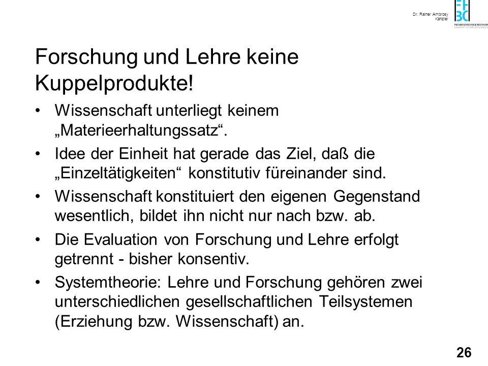 Dr. Rainer Ambrosy Kanzler 26 Forschung und Lehre keine Kuppelprodukte! Wissenschaft unterliegt keinem Materieerhaltungssatz. Idee der Einheit hat ger