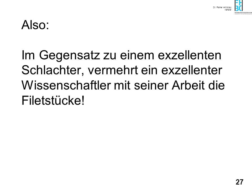 Dr. Rainer Ambrosy Kanzler 27 Also: Im Gegensatz zu einem exzellenten Schlachter, vermehrt ein exzellenter Wissenschaftler mit seiner Arbeit die Filet