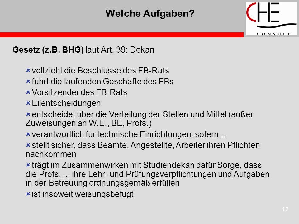 12 Welche Aufgaben? Gesetz (z.B. BHG) laut Art. 39: Dekan vollzieht die Beschlüsse des FB-Rats führt die laufenden Geschäfte des FBs Vorsitzender des