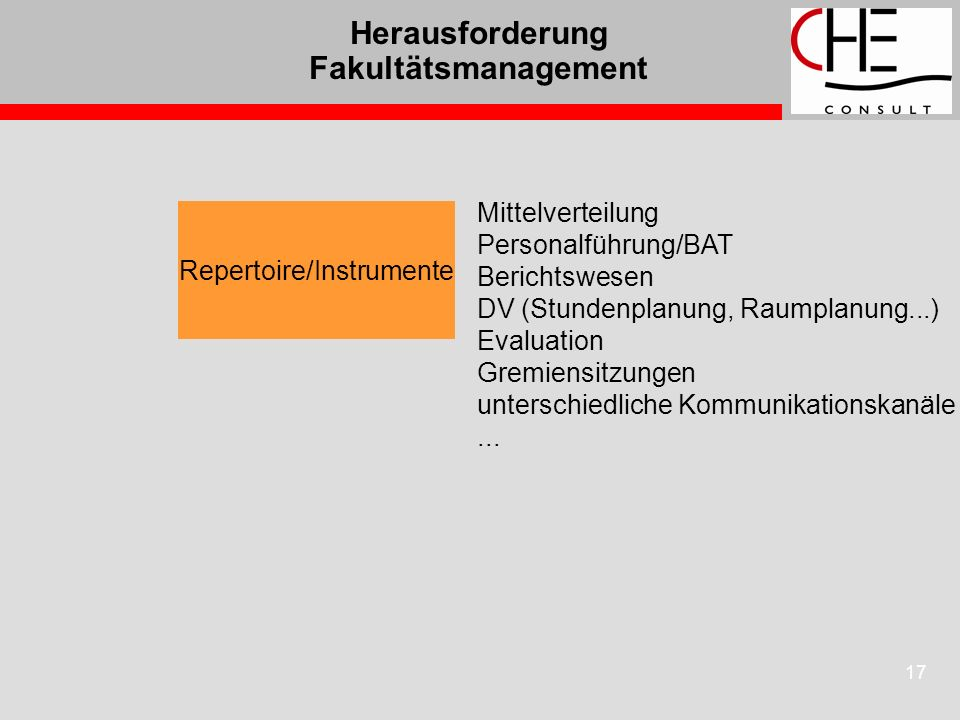 17 Herausforderung Fakultätsmanagement Repertoire/Instrumente Mittelverteilung Personalführung/BAT Berichtswesen DV (Stundenplanung, Raumplanung...) E