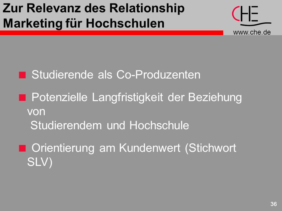 www.che.de 36 Zur Relevanz des Relationship Marketing für Hochschulen Studierende als Co-Produzenten Potenzielle Langfristigkeit der Beziehung von Stu