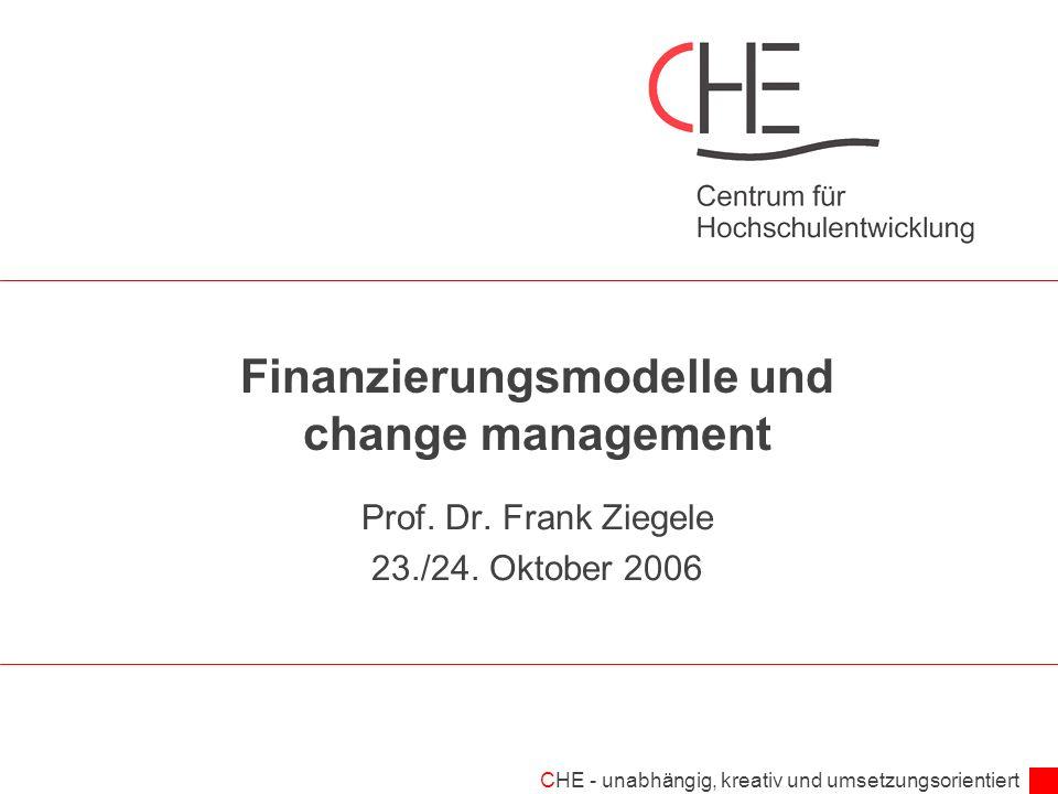 CHE - unabhängig, kreativ und umsetzungsorientiert Finanzierungsmodelle und change management Prof. Dr. Frank Ziegele 23./24. Oktober 2006
