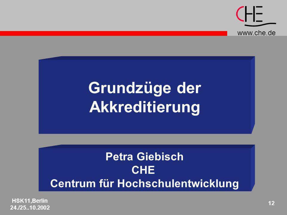www.che.de HSK11,Berlin 24./25..10.2002 12 Grundzüge der Akkreditierung Petra Giebisch CHE Centrum für Hochschulentwicklung