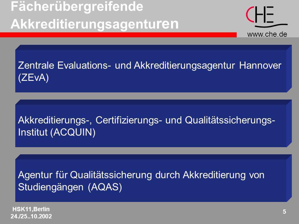 www.che.de HSK11,Berlin 24./25..10.2002 5 Fächerübergreifende Akkreditierungsagentu ren Zentrale Evaluations- und Akkreditierungsagentur Hannover (ZEvA) Akkreditierungs-, Certifizierungs- und Qualitätssicherungs- Institut (ACQUIN) Agentur für Qualitätssicherung durch Akkreditierung von Studiengängen (AQAS)