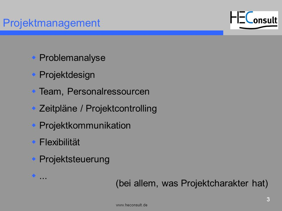 www.heconsult.de 14 Projektmanagement Problemanalyse Projektdesign Team, Personalressourcen Zeitpläne/Projektcontrolling Projektkommunikation Flexibilität Projektsteuerung...