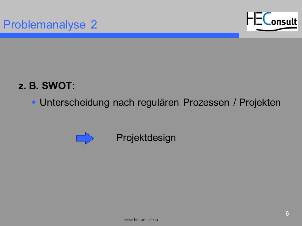 www.heconsult.de 6 Problemanalyse 2 z. B. SWOT: Unterscheidung nach regulären Prozessen / Projekten Projektdesign