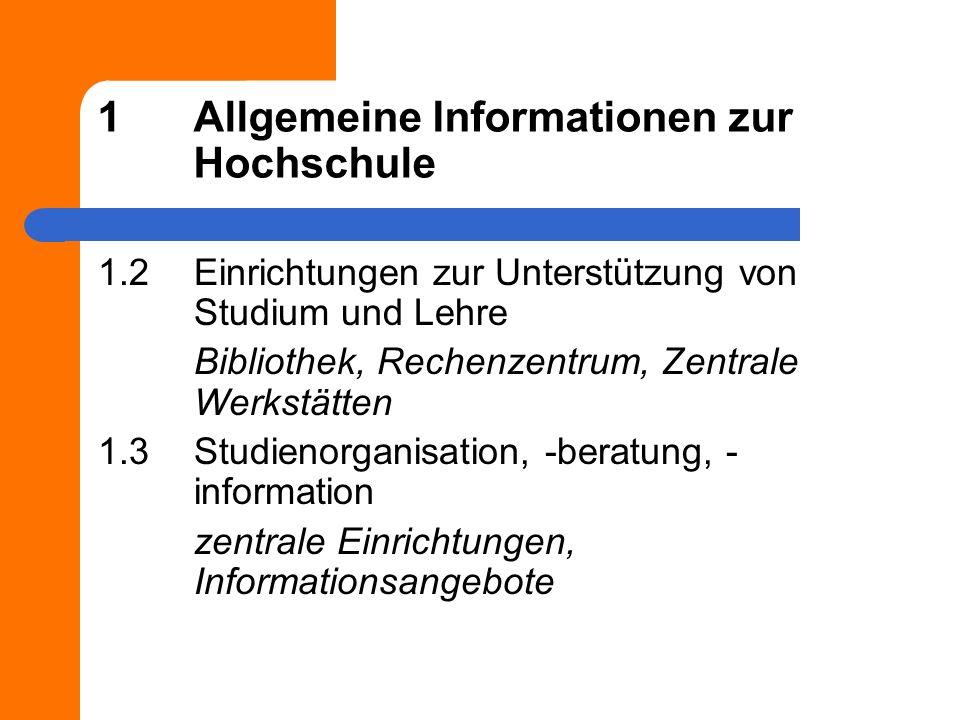 1Allgemeine Informationen zur Hochschule 1.2Einrichtungen zur Unterstützung von Studium und Lehre Bibliothek, Rechenzentrum, Zentrale Werkstätten 1.3Studienorganisation, -beratung, - information zentrale Einrichtungen, Informationsangebote