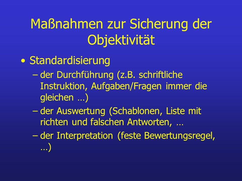 Maßnahmen zur Sicherung der Objektivität Standardisierung –der Durchführung (z.B. schriftliche Instruktion, Aufgaben/Fragen immer die gleichen …) –der