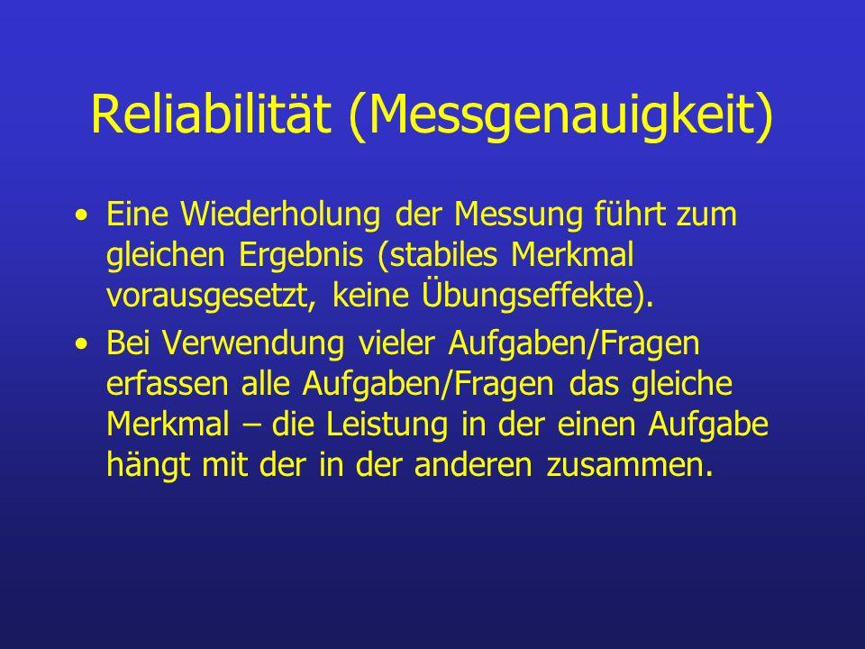 Reliabilität (Messgenauigkeit) Eine Wiederholung der Messung führt zum gleichen Ergebnis (stabiles Merkmal vorausgesetzt, keine Übungseffekte). Bei Ve